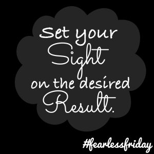 Fearless Friday: Set Your Sight On the Desired Result